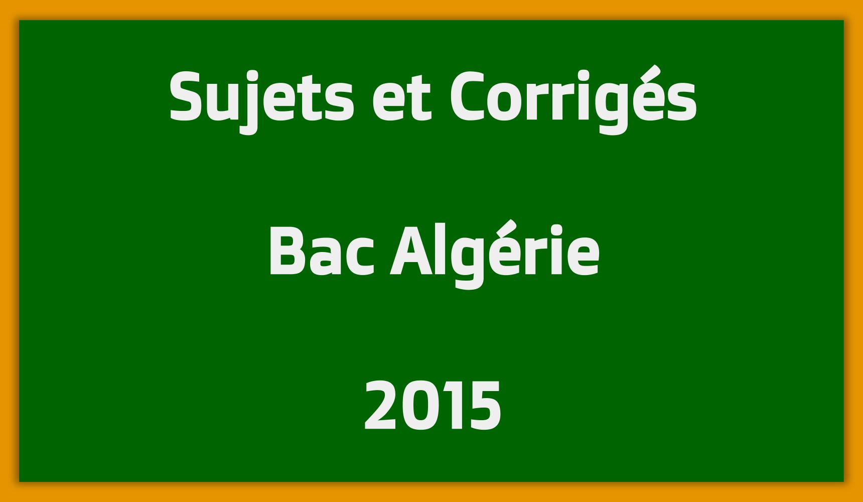 Sujets Corrigés Bac Algérie 2015