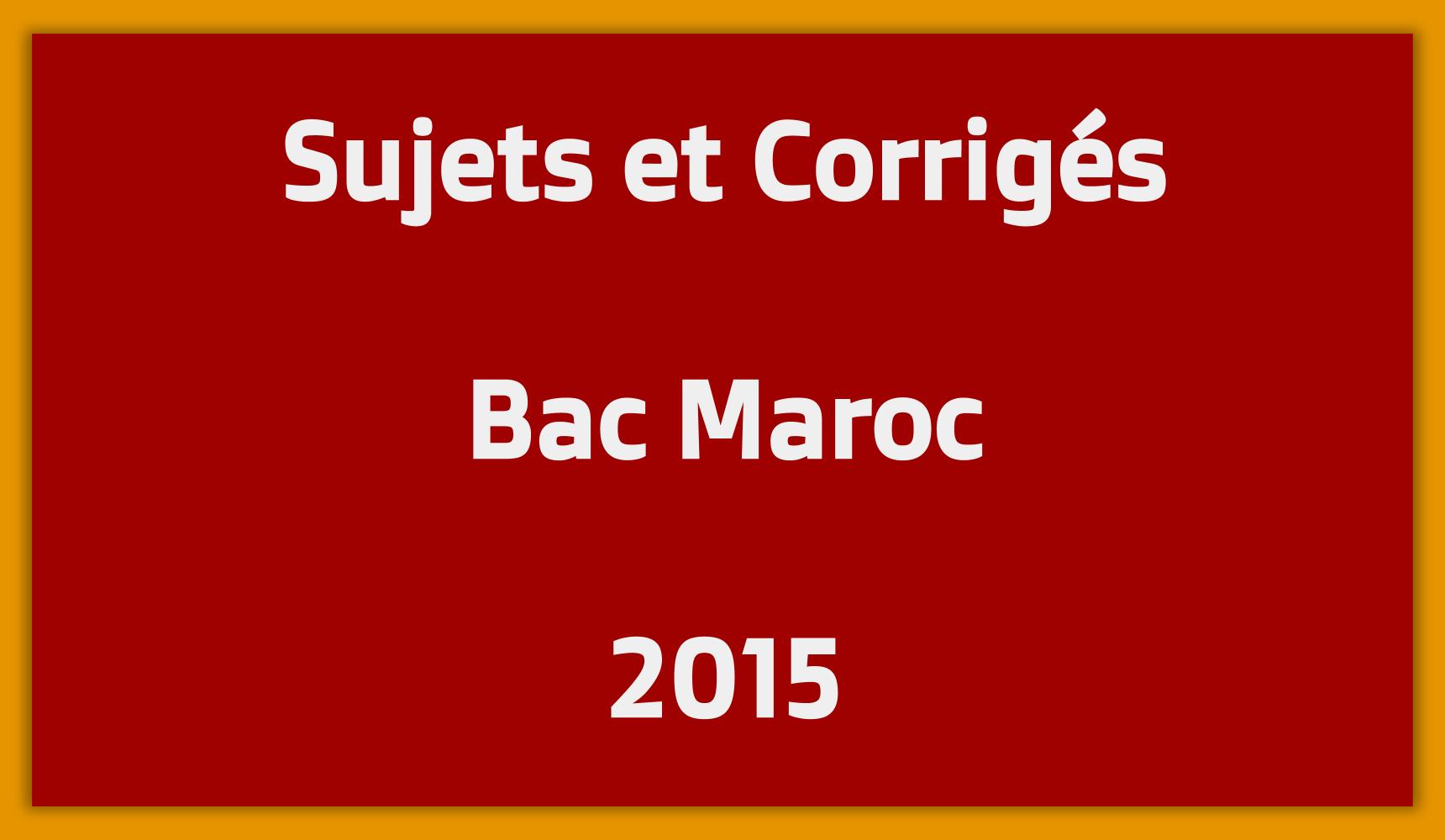 Sujets Corrigés Bac Maroc 2015
