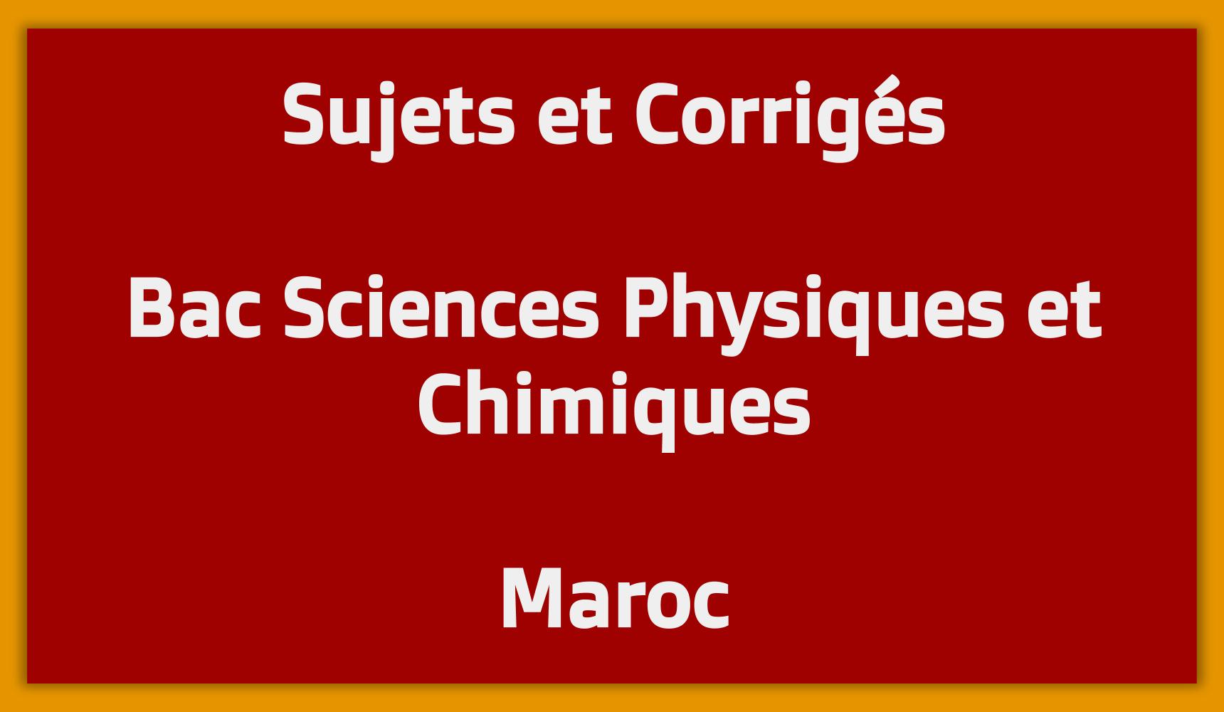 Sujets Corrigés Bac Sciences Physiques et Chimiques Maroc